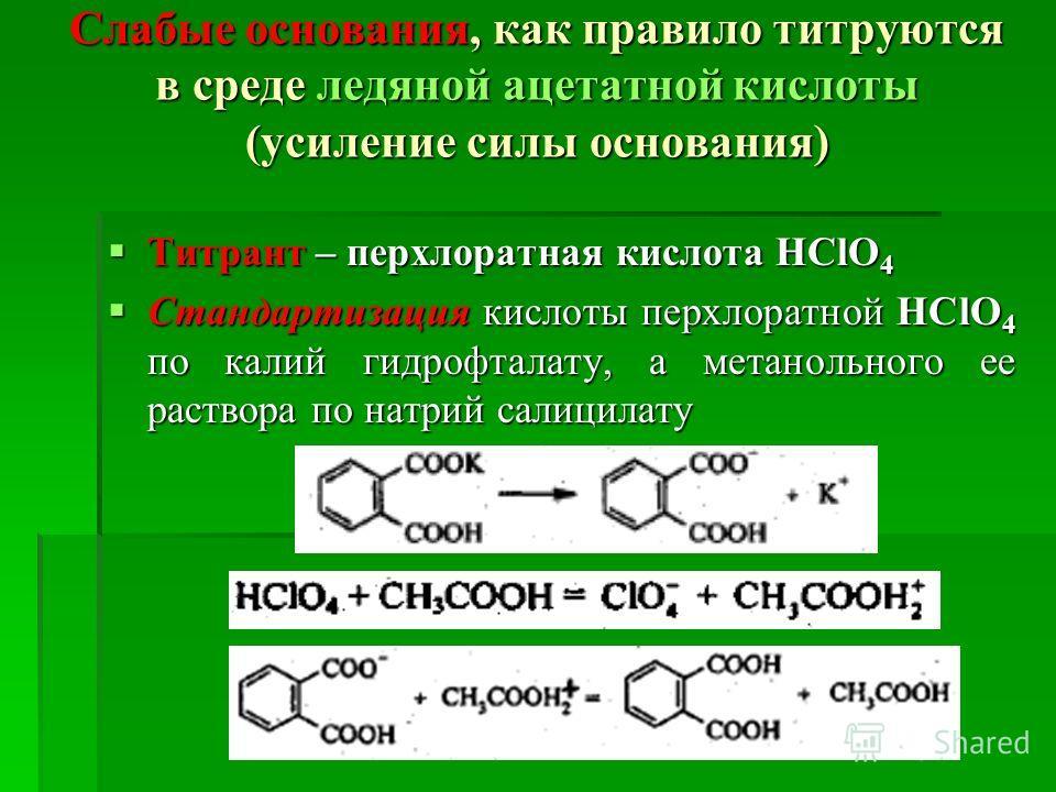 Слабые основания, как правило титруются в среде ледяной ацетатной кислоты (усиление силы основания) Титрант – перхлоратная кислота HClO 4 Титрант – перхлоратная кислота HClO 4 Стандартизация кислоты перхлоратной HClO 4 по калий гидрофталату, а метано
