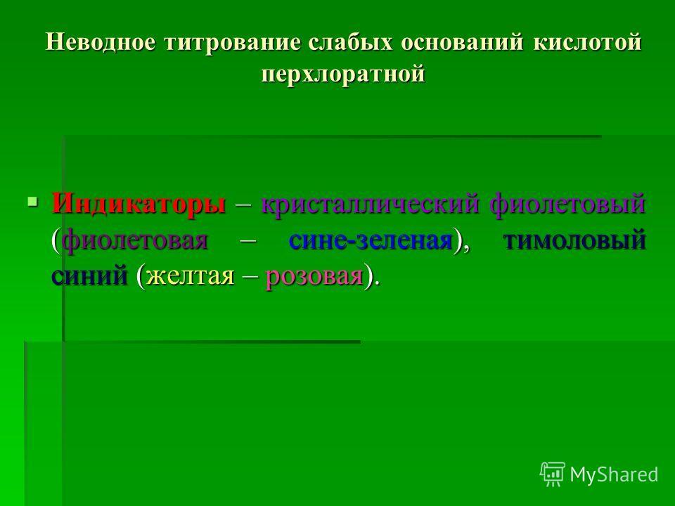 Неводное титрование слабых оснований кислотой перхлоратной Индикаторы – кристаллический фиолетовый (фиолетовая – сине-зеленая), тимоловый синий (желтая – розовая). Индикаторы – кристаллический фиолетовый (фиолетовая – сине-зеленая), тимоловый синий (