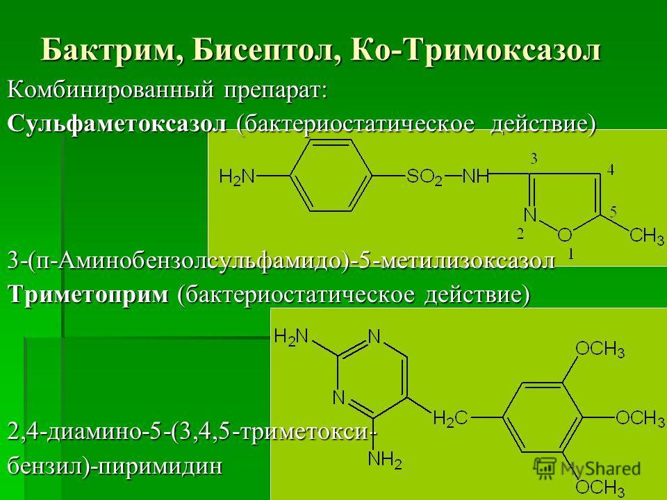 Бактрим, Бисептол, Ко-Тримоксазол Комбинированный препарат: Сульфаметоксазол (бактериостатическое действие) 3-(п-Аминобензолсульфамидо)-5-метилизоксазол Триметоприм (бактериостатическое действие) 2,4-диамино-5-(3,4,5-триметокси-бензил)-пиримидин