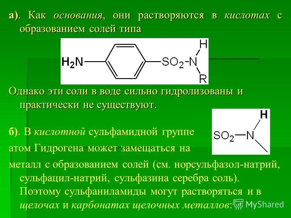а). Как основания, они растворяются в кислотах с образованием солей типа Однако эти соли в воде сильно гидролизованы и практически не существуют. б). В кислотной сульфамидной группе атом Гидрогена может замещаться на металл с образованием солей (см.