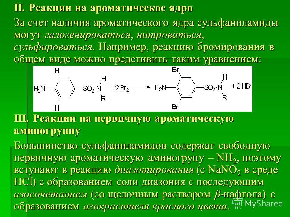 ІІ. Реакции на ароматическое ядро ІІ. Реакции на ароматическое ядро За счет наличия ароматического ядра сульфаниламиды могут галогенироваться, нитроваться, сульфироваться. Например, реакцию бромирования в общем виде можно предстивить таким уравнением