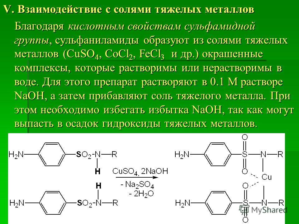 V. Взаимодействие с солями тяжелых металлов Благодаря кислотным свойствам сульфамидной группы, сульфаниламиды образуют из солями тяжелых металлов (CuSO 4, CoCl 2, FeCl 3 и др.) окрашенные комплексы, которые растворимы или нерастворимы в воде. Для это