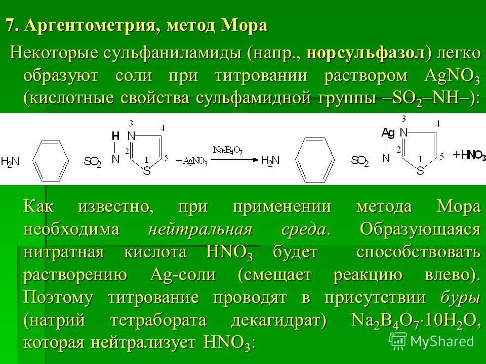 7. Аргентометрия, метод Мора Некоторые сульфаниламиды (напр., норсульфазол) легко образуют соли при титровании раствором AgNO 3 (кислотные свойства сульфамидной группы –SO 2 –NH–): Некоторые сульфаниламиды (напр., норсульфазол) легко образуют соли пр