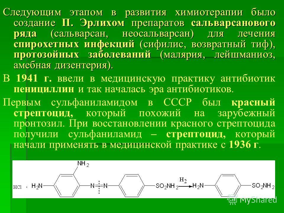 Следующим этапом в развития химиотерапии было создание П. Эрлихом препаратов сальварсанового ряда (сальварсан, неосальварсан) для лечения спирохетных инфекций (сифилис, возвратный тиф), протозойных заболеваний (малярия, лейшманиоз, амебная дизентерия