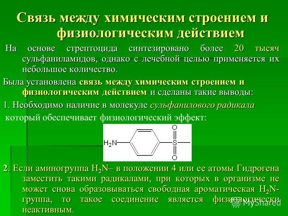 Связь между химическим строением и физиологическим действием Связь между химическим строением и физиологическим действием На основе стрептоцида синтезировано более 20 тысяч сульфаниламидов, однако с лечебной целью применяется их небольшое количество.