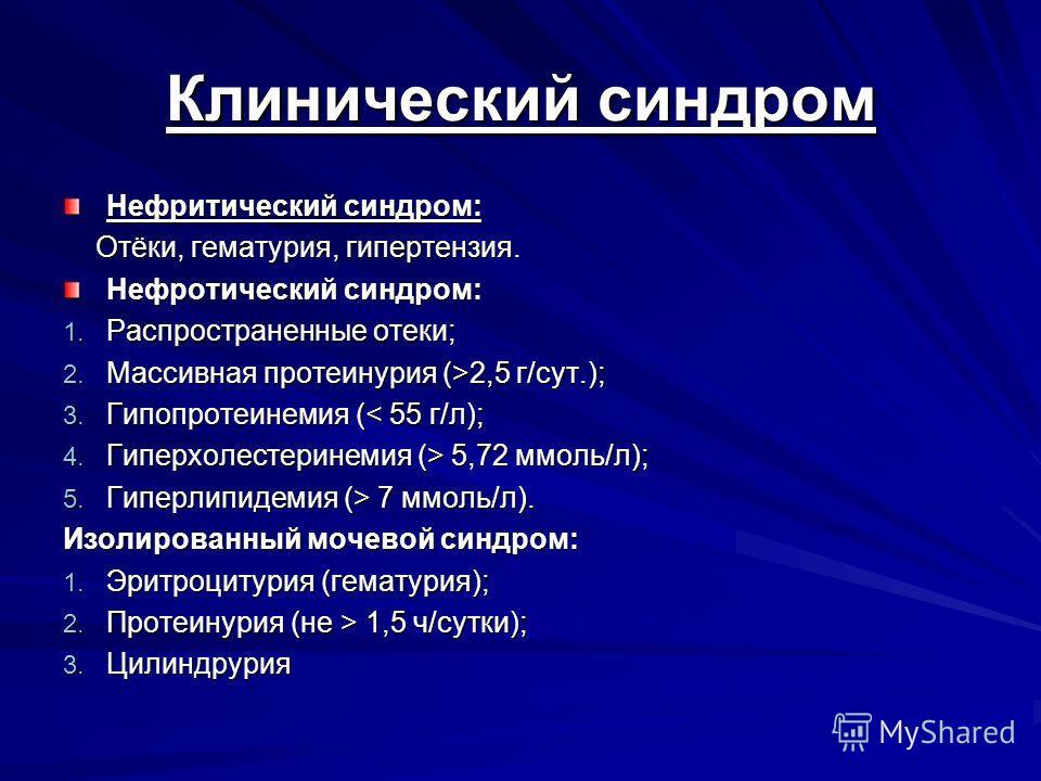 Клинический синдром Нефритический синдром: Отёки, гематурия, гипертензия. Отёки, гематурия, гипертензия. Нефротический синдром: 1. Распространенные отеки; 2. Массивная протеинурия (>2,5 г/сут.); 3. Гипопротеинемия (< 55 г/л); 4. Гиперхолестеринемия (