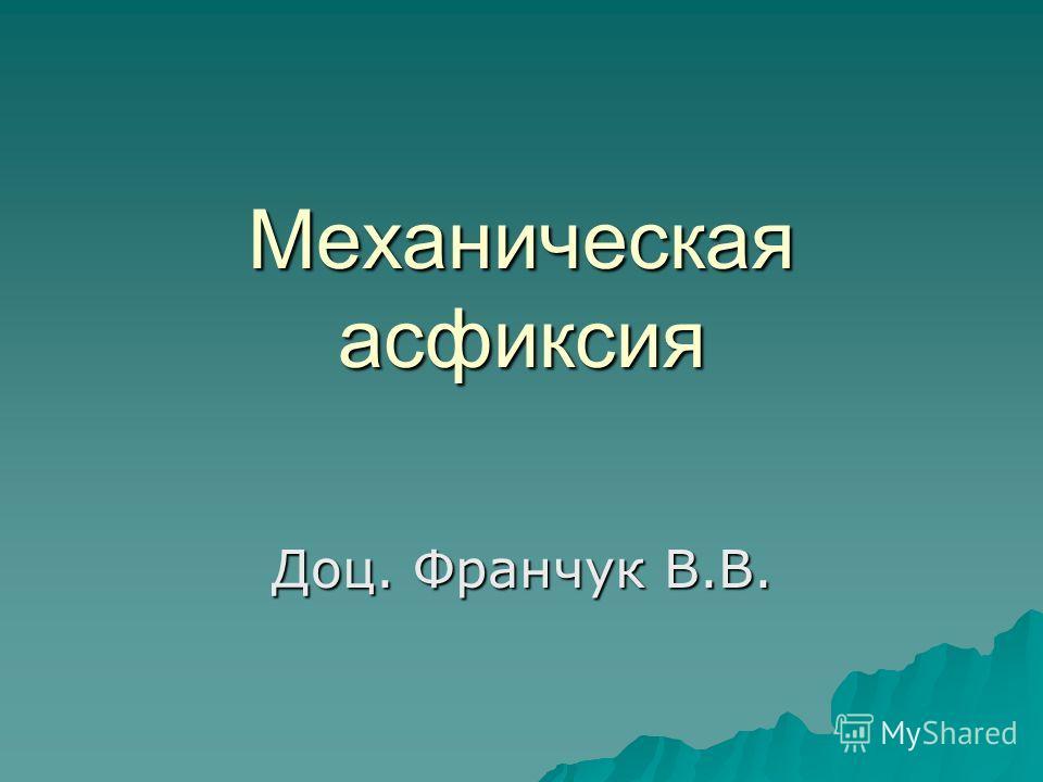 Механическая асфиксия Доц. Франчук В.В.