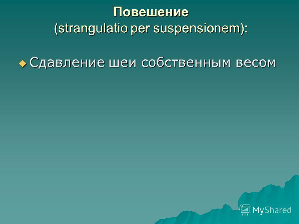 Повешение (strangulatio per suspensionem): Сдавление шеи собственным весом Сдавление шеи собственным весом