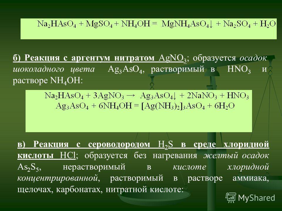 б) Реакция с аргентум нитратом AgNO 3 ; образуется осадок шоколадного цвета Ag 3 AsO 4, растворимый в HNO 3 и растворе NH 4 OH: в) Реакция с сероводородом Н 2 S в среде хлоридной кислоты HCl; образуется без нагревания желтый осадок As 2 S 5, нераство