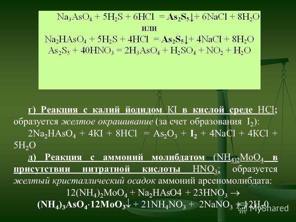 г) Реакция с калий йодидом КІ в кислой среде HCl; образуется желтое окрашивание (за счет образования I 2 ): 2Na 2 НAsO 4 + 4КІ + 8HCl = As 2 О 3 + І 2 + 4NaCl + 4КCl + 5H 2 O д) Реакция с аммоний молибдатом (NH 4)2 MoО 4 в присутствии нитратной кисло