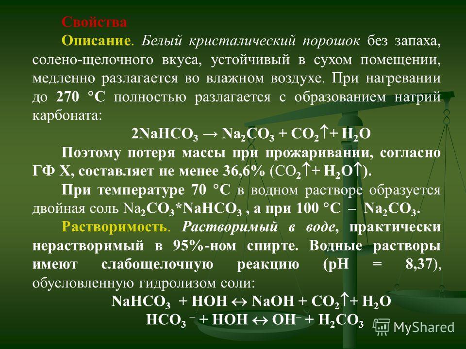 Свойства Описание. Белый кристалический порошок без запаха, солено-щелочного вкуса, устойчивый в сухом помещении, медленно разлагается во влажном воздухе. При нагревании до 270 С полностью разлагается с образованием натрий карбоната: 2NaHCO 3 Na 2 CO