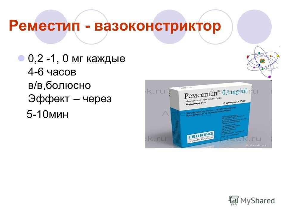 Реместип - вазоконстриктор 0,2 -1, 0 мг каждые 4-6 часов в/в,болюсно Эффект – через 5-10мин