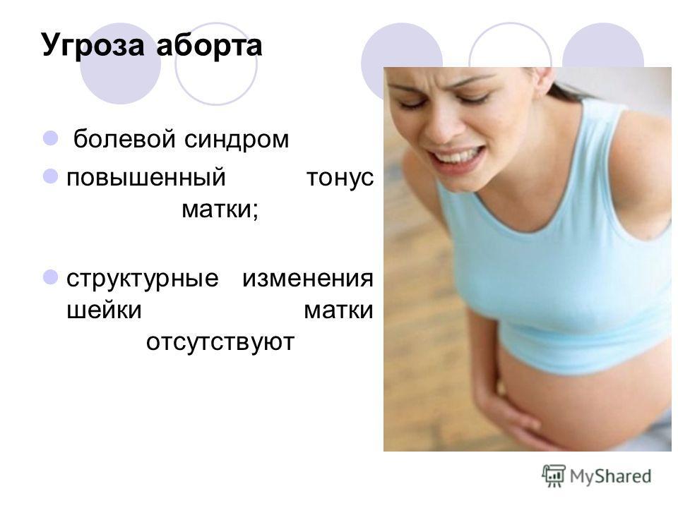 Угроза аборта болевой синдром повышенный тонус матки; структурные изменения шейки матки отсутствуют