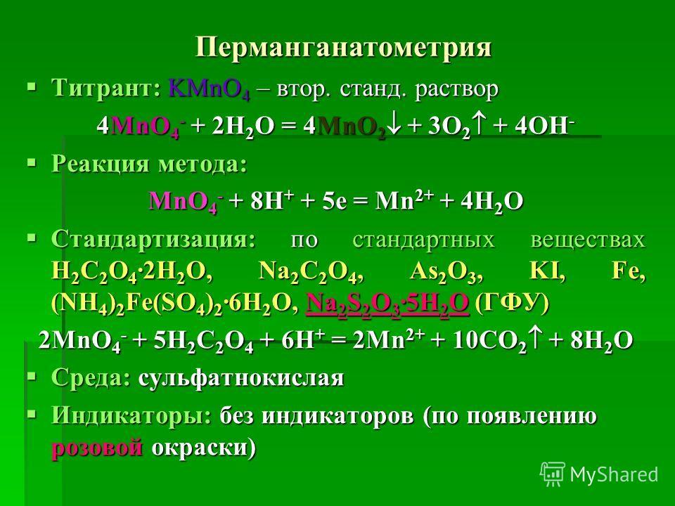 Перманганатометрия Титрант: KMnO 4 – втор. станд. раствор Титрант: KMnO 4 – втор. станд. раствор 4MnO 4 - + 2H 2 O = 4MnO 2 + 3O 2 + 4OH - Реакция метода: Реакция метода: MnO 4 - + 8H + + 5e = Mn 2+ + 4H 2 O Стандартизация: по стандартных веществах H