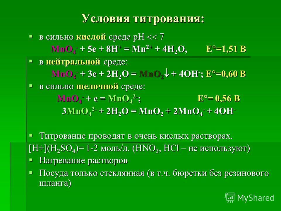 Условия титрования: в сильно кислой среде рН 7 в сильно кислой среде рН 7 MnO 4 - + 5e + 8H + = Mn 2+ + 4H 2 O, E =1,51 B в нейтральной среде: в нейтральной среде: MnO 4 - + 3e + 2H 2 O = MnO 2 + 4OH - ; Е =0,60 B в сильно щелочной среде: в сильно ще