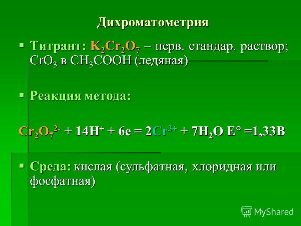 Дихроматометрия Титрант: K 2 Cr 2 O 7 – перв. стандар. раствор; CrO 3 в CH 3 COOH (ледяная) Титрант: K 2 Cr 2 O 7 – перв. стандар. раствор; CrO 3 в CH 3 COOH (ледяная) Реакция метода: Реакция метода: Cr 2 O 7 2- + 14H + + 6e = 2Cr 3+ + 7H 2 O E =1,33