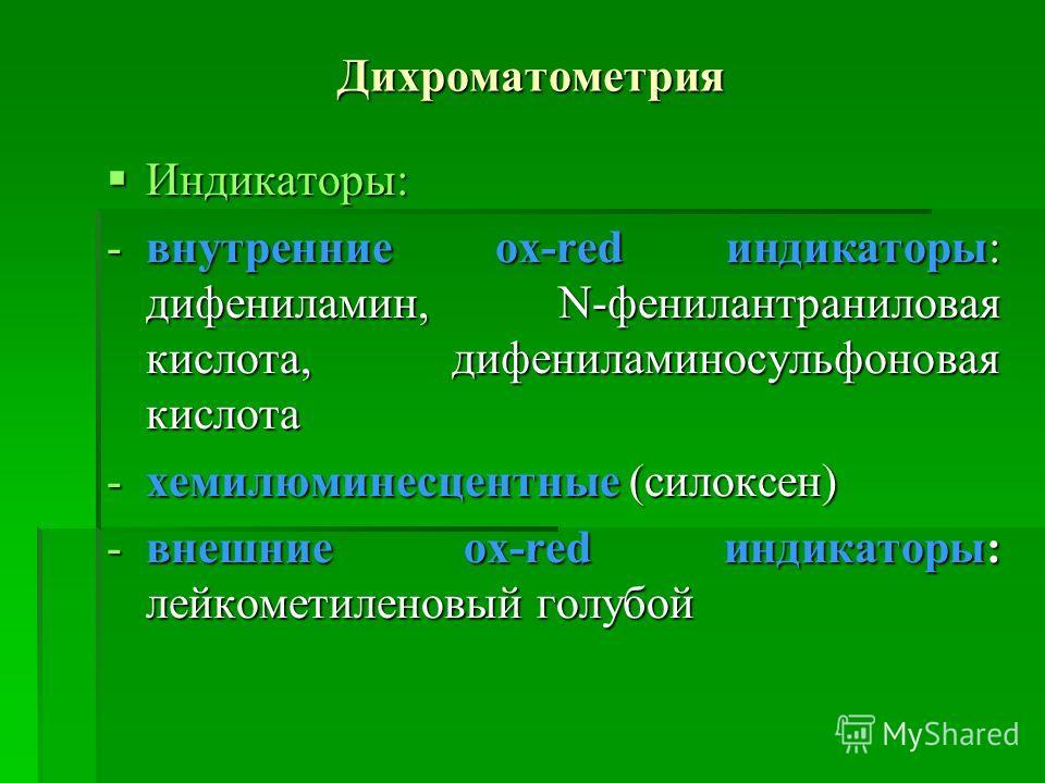 Дихроматометрия Индикаторы: Индикаторы: -внутренние ox-red индикаторы: дифениламин, N-фенилантраниловая кислота, дифениламиносульфоновая кислота -хемилюминесцентные (силоксен) -внешние ox-red индикаторы: лейкометиленовый голубой