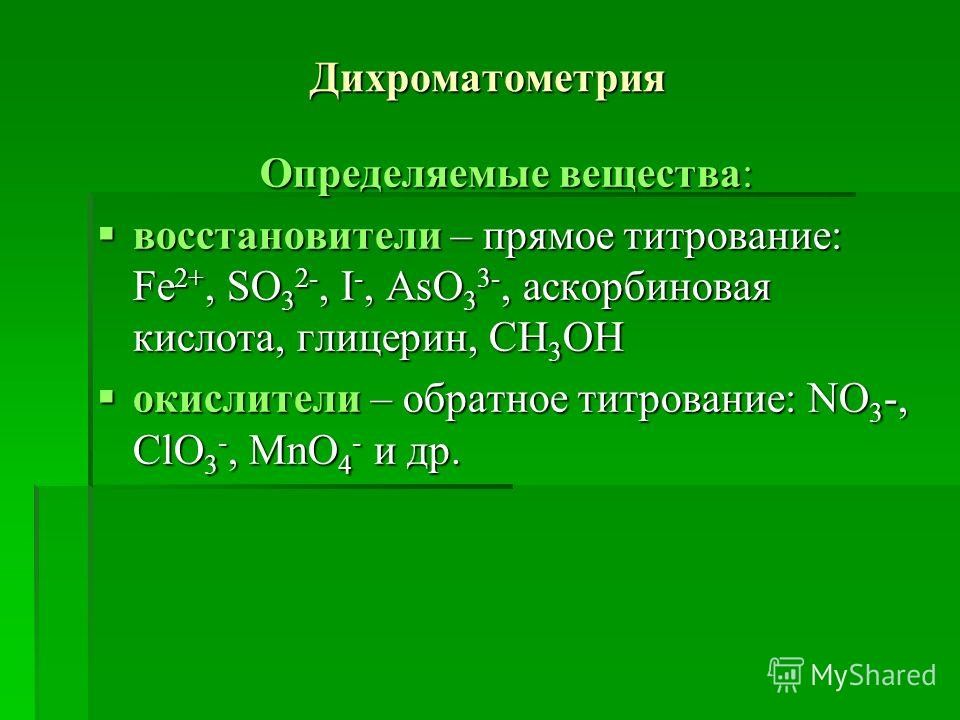 Дихроматометрия Определяемые вещества: восстановители – прямое титрование: Fe 2+, SO 3 2-, I -, AsO 3 3-, аскорбиновая кислота, глицерин, CH 3 OH восстановители – прямое титрование: Fe 2+, SO 3 2-, I -, AsO 3 3-, аскорбиновая кислота, глицерин, CH 3