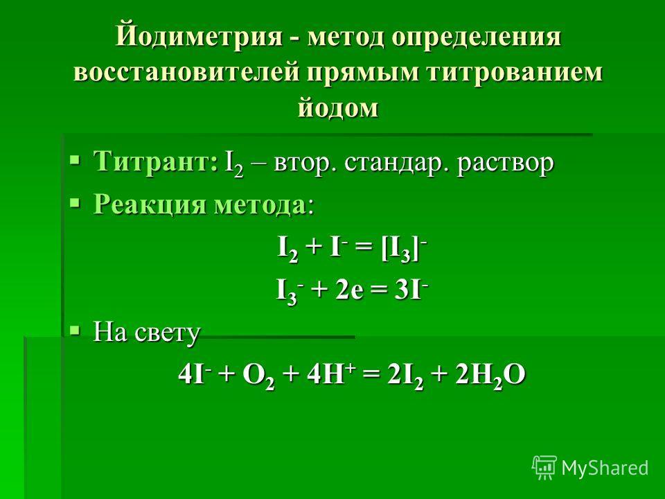 Йодиметрия - метод определения восстановителей прямым титрованием йодом Титрант: І 2 – втор. стандар. раствор Титрант: І 2 – втор. стандар. раствор Реакция метода: Реакция метода: І 2 + І - = [І 3 ] - І 3 - + 2е = 3І - На свету На свету 4І - + О 2 +