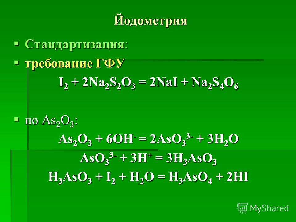 Йодометрия Стандартизация: Стандартизация: требование ГФУ требование ГФУ І 2 + 2Na 2 S 2 O 3 = 2NaI + Na 2 S 4 O 6 по As 2 O 3 : по As 2 O 3 : As 2 O 3 + 6OH - = 2AsO 3 3- + 3H 2 O AsO 3 3- + 3H + = 3H 3 AsO 3 H 3 AsO 3 + I 2 + H 2 O = H 3 AsO 4 + 2H