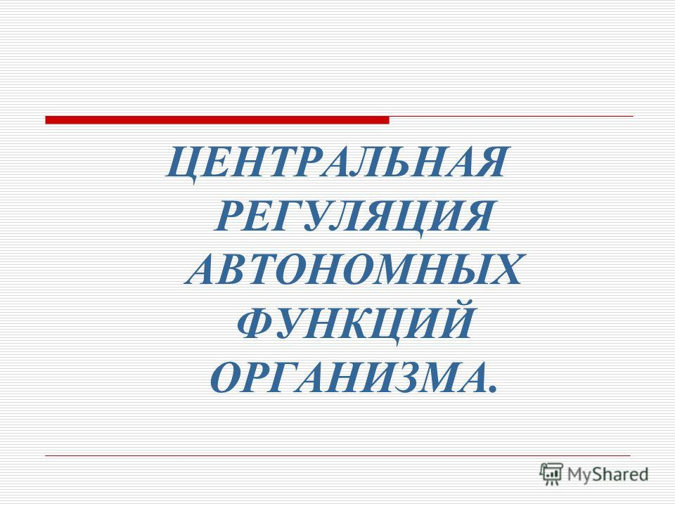 ЦЕНТРАЛЬНАЯ РЕГУЛЯЦИЯ АВТОНОМНЫХ ФУНКЦИЙ ОРГАНИЗМА.