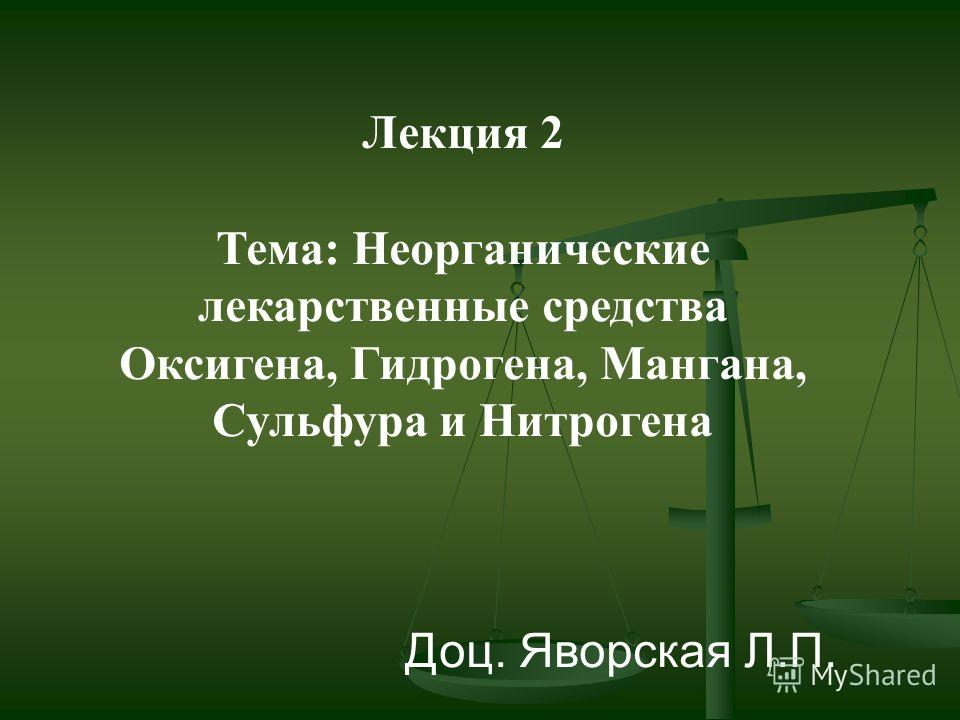 Лекция 2 Тема: Неорганические лекарственные средства Оксигена, Гидрогена, Мангана, Сульфура и Нитрогена Доц. Яворская Л.П.