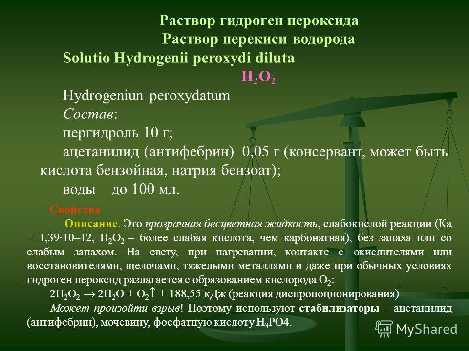 Раствор гидроген пероксида Раствор перекиси водорода Solutio Hydrogenii peroxydi diluta H 2 O 2 Hydrogeniun peroxydatum Состав: пергидроль 10 г; ацетанилид (антифебрин) 0,05 г (консервант, может быть кислота бензойная, натрия бензоат); воды до 100 мл