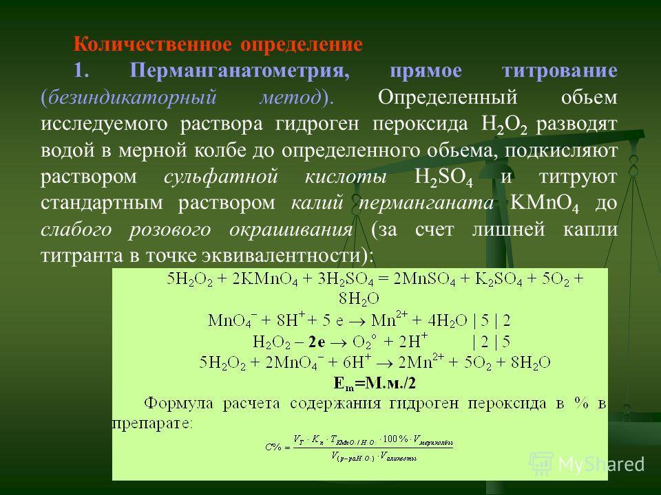Количественное определение 1. Перманганатометрия, прямое титрование (безиндикаторный метод). Определенный обьем исследуемого раствора гидроген пероксида Н 2 О 2 разводят водой в мерной колбе до определенного обьема, подкисляют раствором сульфатной ки