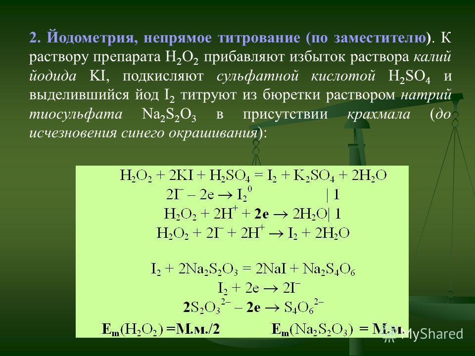 2. Йодометрия, непрямое титрование (по заместителю). К раствору препарата H 2 O 2 прибавляют избыток раствора калий йодида KI, подкисляют сульфатной кислотой H 2 SO 4 и выделившийся йод I 2 титруют из бюретки раствором натрий тиосульфата Na 2 S 2 O 3