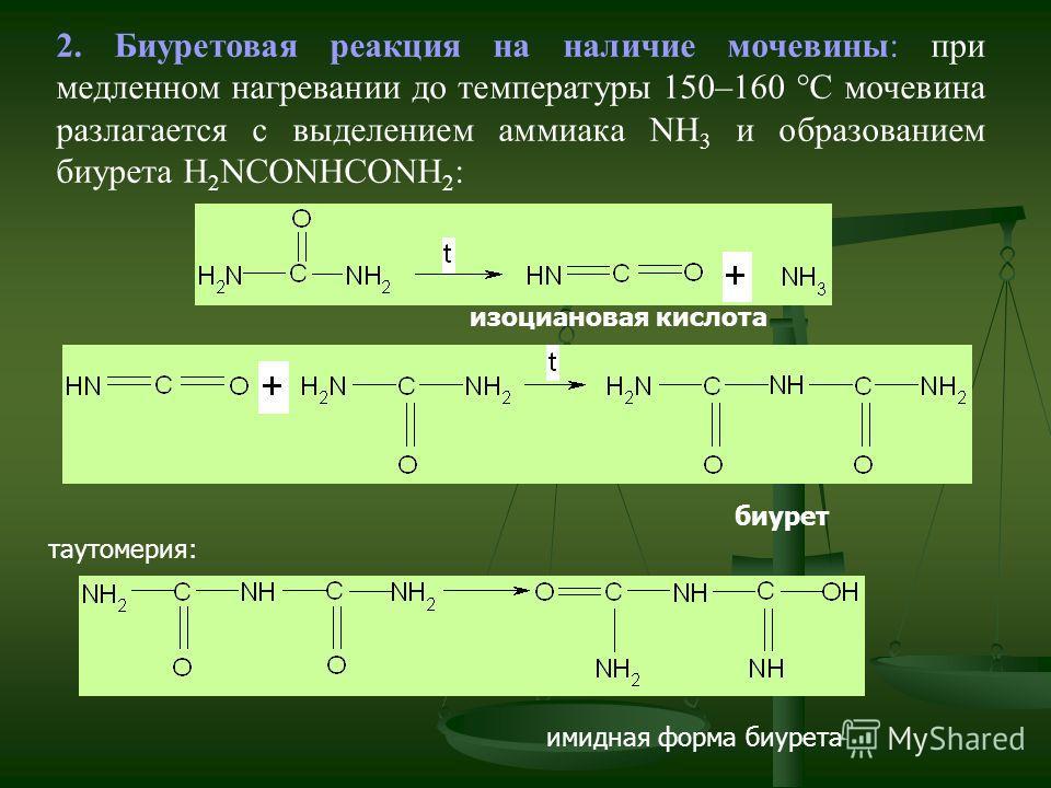 2. Биуретовая реакция на наличие мочевины: при медленном нагревании до температуры 150–160 С мочевина разлагается с выделением аммиака NH 3 и образованием биурета H 2 NCONHCONH 2 : изоциановая кислота биурет таутомерия: имидная форма биурета