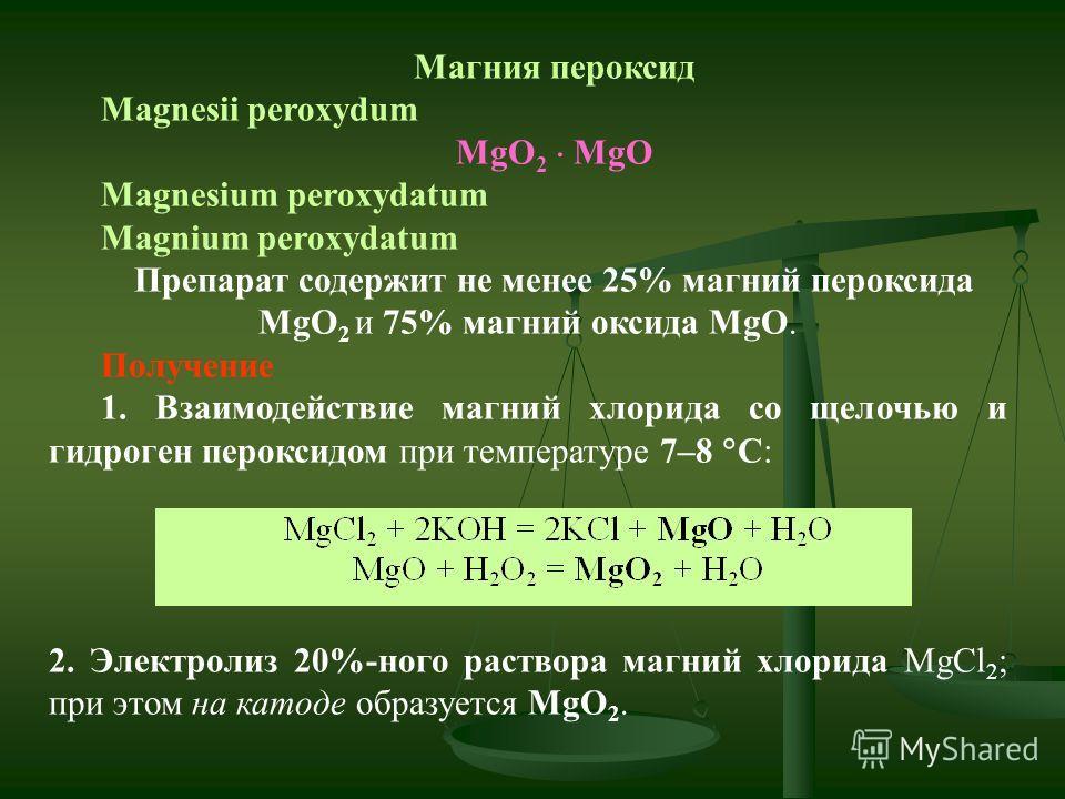 Магния пероксид Magnesii peroxydum MgO 2 MgO Magnesium peroxydatum Magnium peroxydatum Препарат содержит не менее 25% магний пероксида MgO 2 и 75% магний оксида MgO. Получение 1. Взаимодействие магний хлорида со щелочью и гидроген пероксидом при темп