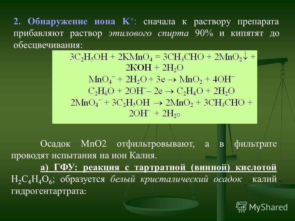 2. Обнаружение иона K + : сначала к раствору препарата прибавляют раствор этилового спирта 90% и кипятят до обесцвечивания: Осадок MnO2 отфильтровывают, а в фильтрате проводят испытания на ион Калия. а) ГФУ: реакция с тартратной (винной) кислотой Н 2