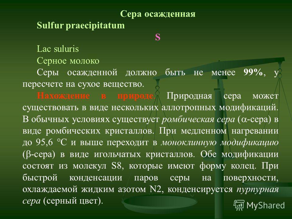 Сера осажденная Sulfur praecipitatum S Lac suluris Серное молоко Серы осажденной должно быть не менее 99%, у пересчете на сухое вещество. Нахождение в природе. Природная сера может существовать в виде нескольких аллотропных модификаций. В обычных усл
