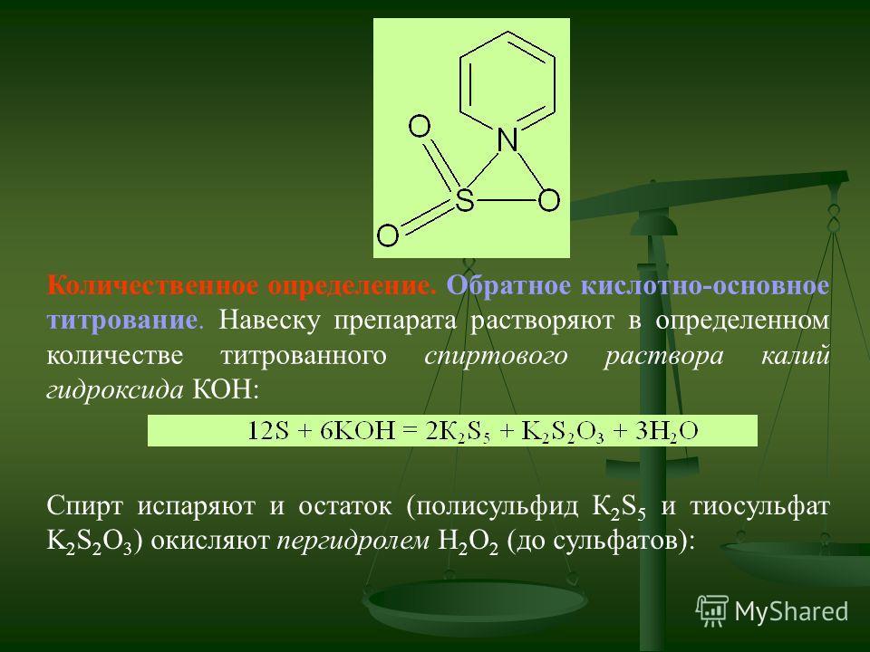 Количественное определение. Обратное кислотно-основное титрование. Навеску препарата растворяют в определенном количестве титрованного спиртового раствора калий гидроксида КОН: Спирт испаряют и остаток (полисульфид К 2 S 5 и тиосульфат K 2 S 2 O 3 )