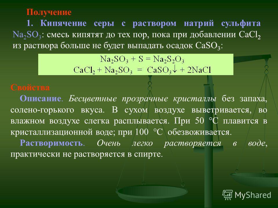 Получение 1. Кипячение серы с раствором натрий сульфита Na 2 SO 3 : смесь кипятят до тех пор, пока при добавлении СаCl 2 из раствора больше не будет выпадать осадок CaSO 3 : Свойства Описание. Бесцветные прозрачные кристаллы без запаха, солено-горько