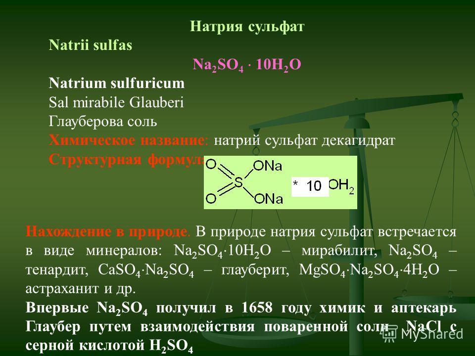 Натрия сульфат Natrii sulfas Na 2 SO 4 10H 2 O Natrium sulfuricum Sal mirabile Glauberi Глауберова соль Химическое название: натрий сульфат декагидрат Структурная формула: Нахождение в природе. В природе натрия сульфат встречается в виде минералов: N