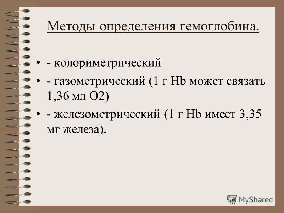 Методы определения гемоглобина. - колориметрический - газометрический (1 г Hb может связать 1,36 мл О2) - железометрический (1 г Hb имеет 3,35 мг железа).