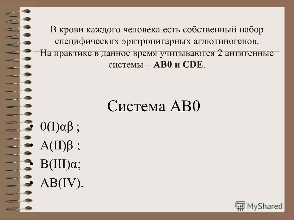 В крови каждого человека есть собственный набор специфических эритроцитарных аглютиногенов. На практике в данное время учитываются 2 антигенные системы – АВ0 и СDЕ. Система АВ0 0(І)αβ ; А(ІІ)β ; В(ІІІ)α; АВ(ІV).