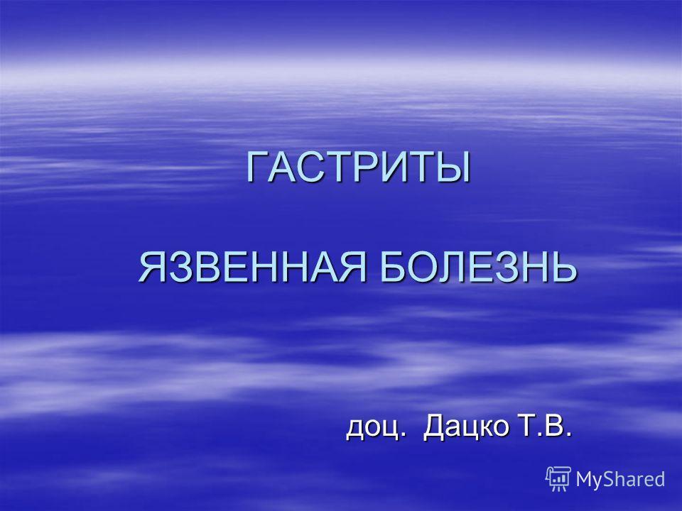 ГАСТРИТЫ ЯЗВЕННАЯ БОЛЕЗНЬ доц. Дацко Т.В.