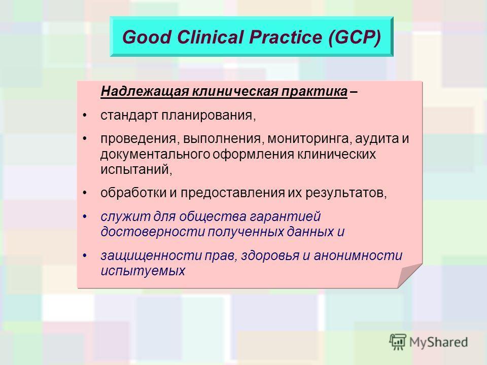 Good Clinical Practice (GCP) Надлежащая клиническая практика – стандарт планирования, проведения, выполнения, мониторинга, аудита и документального оформления клинических испытаний, обработки и предоставления их результатов, служит для общества гаран