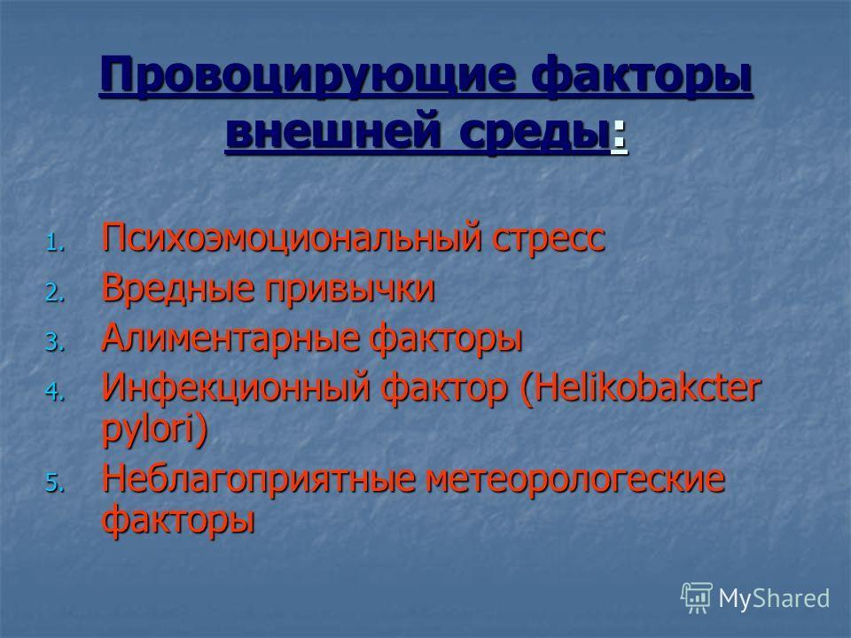 Провоцирующие факторы внешней среды: 1. Психоэмоциональный стресс 2. Вредные привычки 3. Алиментарные факторы 4. Инфекционный фактор (Helikobakcter pylori) 5. Неблагоприятные метеорологеские факторы