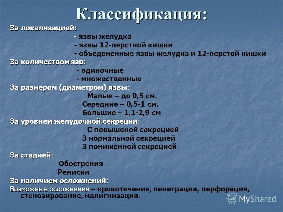 Классификация: За локализацией: - - язвы желудка - язвы 12-перстной кишки - объедененные язвы желудка и 12-перстой кишки За количеством язв: - одиночные - множественные За размером (диаметром) язвы: Малые – до 0,5 см. Середние – 0,5-1 см. Большие – 1