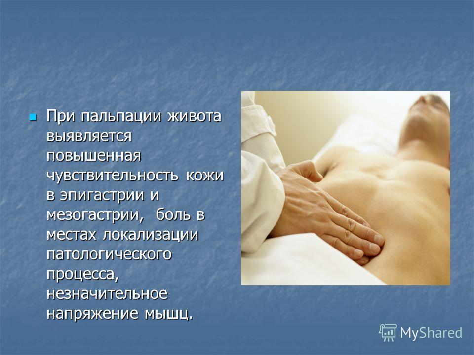 При пальпации живота выявляется повышенная чувствительность кожи в эпигастрии и мезогастрии, боль в местах локализации патологического процесса, незначительное напряжение мышц. При пальпации живота выявляется повышенная чувствительность кожи в эпигас