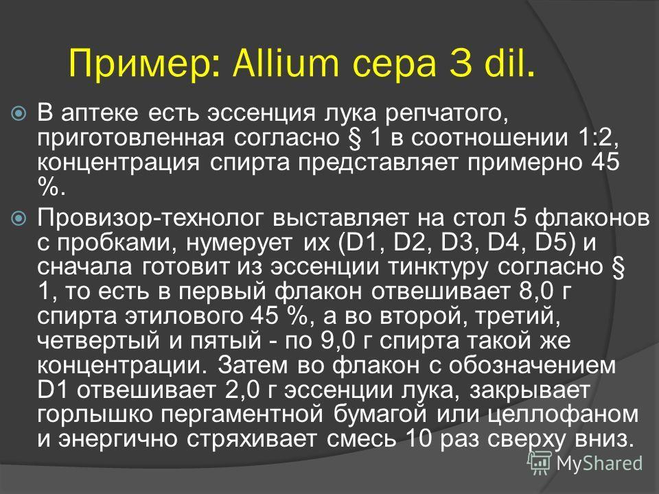 Пример: Allium cepa 3 dil. В аптеке есть эссенция лука репчатого, приготовленная согласно § 1 в соотношении 1:2, концентрация спирта представляет примерно 45 %. Провизор-технолог выставляет на стол 5 флаконов с пробками, нумерует их (D1, D2, D3, D4,