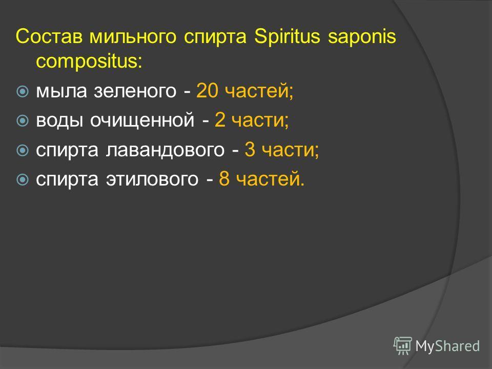 Состав мильного спирта Spiritus saponis compositus: мыла зеленого - 20 частей; воды очищенной - 2 части; спирта лавандового - 3 части; спирта этилового - 8 частей.