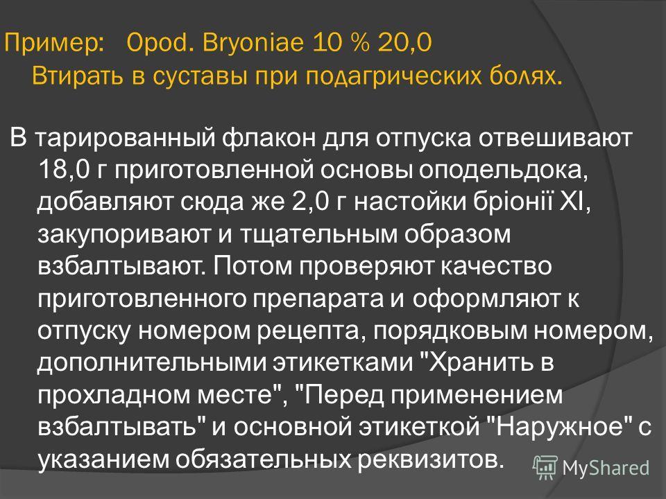 Пример: Opod. Bryoniae 10 % 20,0 Втирать в суставы при подагрических болях. В тарированный флакон для отпуска отвешивают 18,0 г приготовленной основы оподельдока, добавляют сюда же 2,0 г настойки бріонії XI, закупоривают и тщательным образом взбалтыв