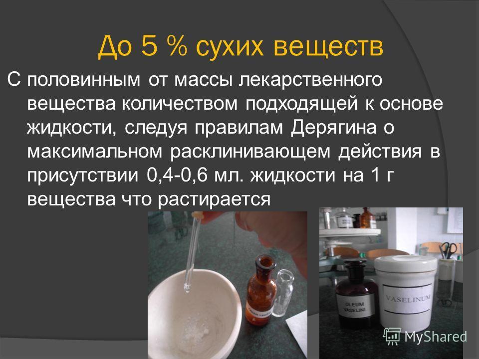 До 5 % сухих веществ С половинным от массы лекарственного вещества количеством подходящей к основе жидкости, следуя правилам Дерягина о максимальном расклинивающем действия в присутствии 0,4-0,6 мл. жидкости на 1 г вещества что растирается