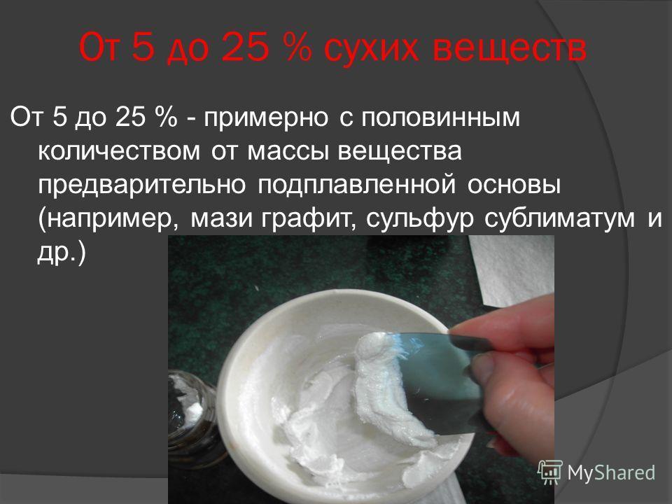 От 5 до 25 % сухих веществ От 5 до 25 % - примерно с половинным количеством от массы вещества предварительно подплавленной основы (например, мази графит, сульфур сублиматум и др.)
