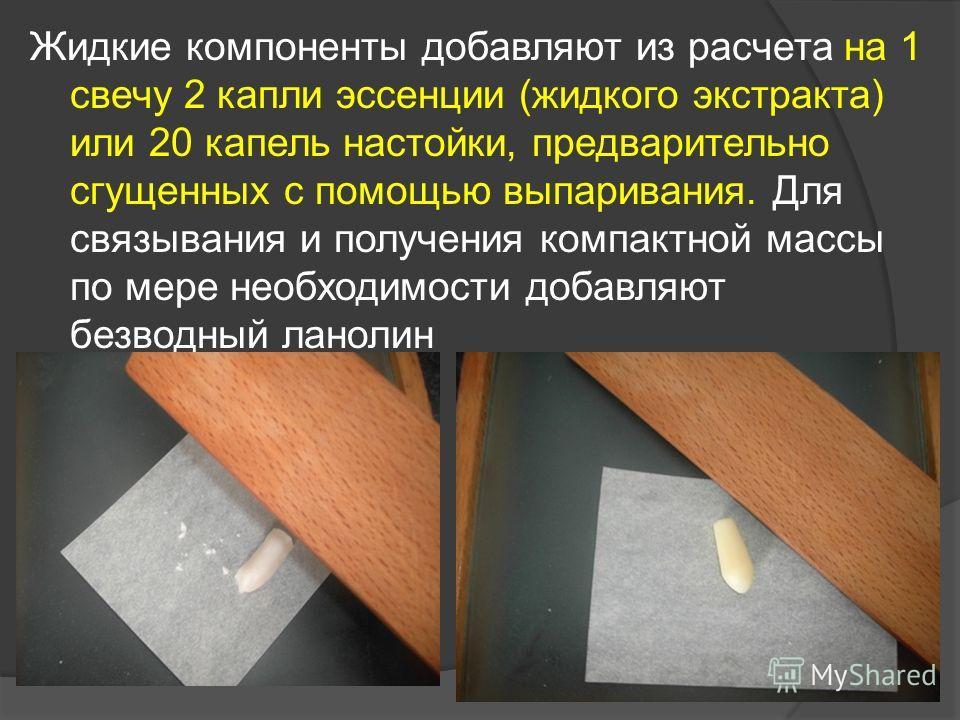 Жидкие компоненты добавляют из расчета на 1 свечу 2 капли эссенции (жидкого экстракта) или 20 капель настойки, предварительно сгущенных с помощью выпаривания. Для связывания и получения компактной массы по мере необходимости добавляют безводный ланол
