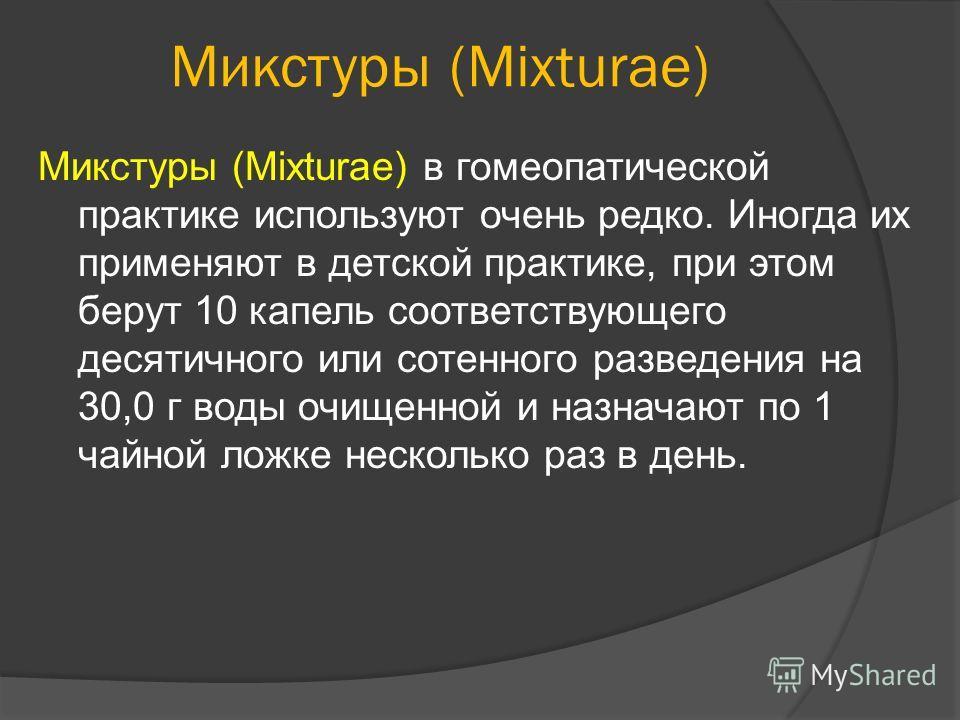 Микстуры (Mixturae) Микстуры (Mixturae) в гомеопатической практике используют очень редко. Иногда их применяют в детской практике, при этом берут 10 капель соответствующего десятичного или сотенного разведения на 30,0 г воды очищенной и назначают по